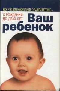 ВАШ РЕБЕНОК: Все, что вам нужно знать о вашем ребенке с рождения до двух лет